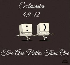 Ecclesiastes 4:9 Two people are better than one because together they have a good reward for their hard work. 10 If one falls, the other can help his friend get up. But how tragic it is for the one who is all alone when he falls. There is no one to help him get up. 11 Again, if two people lie down together, they can keep warm, but how can one person keep warm? 12 Though one person may be overpowered by another, two people can resist one opponent. A triple-braided rope is not easily broken.