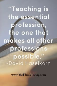 """""""Teaching is the essential profession, the one that makes all other professions possible."""" ~David Haselkorn - 7 Ideas to Help Your Child's Teacher, How to Help Series, Part 1 - Real answers from real teachers that will REALLY make a difference. - www.MePlus3Today.com"""