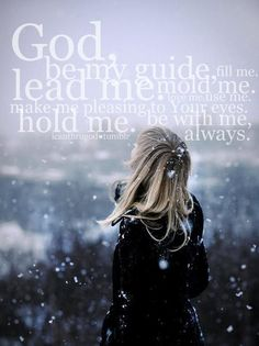 God, please be my guide.  Fill me, lead me, and mold me.  Love me, use me, and hold me.  Please be with me always. ♥