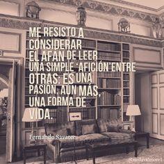 Me resisto a considerar el afán de leer una simple afición entre otras: es una pasión, aún más, una forma de vida. Fernando Savater (1947- ) Filósofo y novelista español.