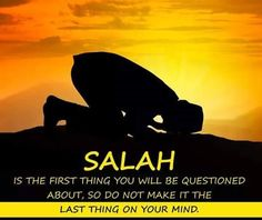 SALAH - the first thing you will be questioned about, so do not make it the last thing on your mind.
