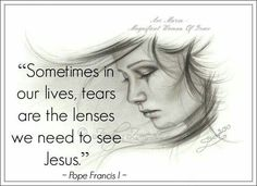 Sometimes in our lives, tears are the lenses we need to see Jesus.