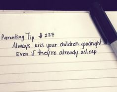 I always did this when they were small.  However my son is almost grown and my daughter is halfway through her 20's so it's not really feasible anymore. Still, on occasion, I still tiptoe into their rooms and kiss a sleeping face 'good night'.  It's a peculiar habit from having done it for so many years, I think.  And, also, they'll always be my babies no matter how old they get.  I love them so much.  They fill my heart, always.