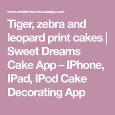 Tiger, zebra and leopard print cakes | Sweet Dreams Cake App – IPhone, IPad, IPod Cake Decorating App