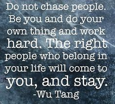 Do not Chase People.   So true.. Be you and do what you need to do and work for it. People will come to you.