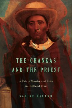 THE CHANKAS AND THE PRIEST: A TALE OF MURDER AND EXILE IN HIGHLAND PERU by Sabine Hyland: http://www.psupress.org/books/titles/978-0-271-07122-0.html