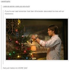 """""""If you're ever sad, remember that Sam Winchester decorated his Christmas tree with air fresheners."""" [It makes me happy and sad at the same time... And you have to remember that Sam has bad memories associated with Christmas, and that Dean was condemned during that time, so it was a 'last Christmas' sort of thing. That being said, it was the cutest, most awkward Christmas to ever happen. I smiled and suffered both in this episode.]"""