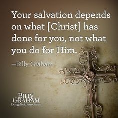 """Your salvation depends on what [Christ] has done for you, not what you do for Him."" -Billy Graham"