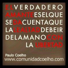 «El verdadero amante es el que se da cuenta que la lealtad debe ir de la mano con la libertad» - @Paulo Fernandes Coelho - www.instagram.com/comunidadcoelho www.comunidadcoelho.com