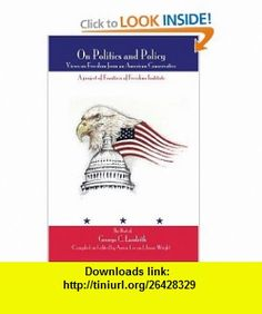 On Politics and Policy Views on Freedom from an American Conservative (9780595786152) George Landrith, Jason Wright, Aaron Lee , ISBN-10: 0595786154  , ISBN-13: 978-0595786152 ,  , tutorials , pdf , ebook , torrent , downloads , rapidshare , filesonic , hotfile , megaupload , fileserve