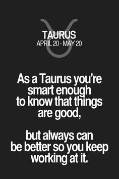 As a Taurus you're smart enough to know that things are good, but always can be better so you keep working at it. Taurus | Taurus Quotes | Taurus Zodiac Signs