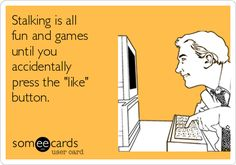 "Stalking is all fun and games until you accidentally press the ""like"" button. 