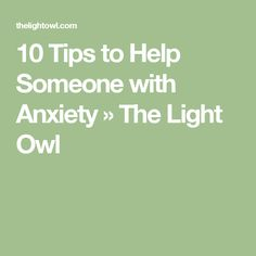 10 Tips to Help Someone with Anxiety » The Light Owl