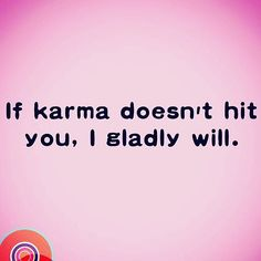 Bitches... I am coming for U. Yours Truly, KARMA