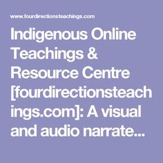 Indigenous Online Teachings & Resource Centre [fourdirectionsteachings.com]: A visual and audio narrated resource for learning about Indigenous knowledge from 5 diverse First Nations in Canada.