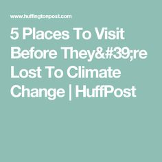 5 Places To Visit Before They're Lost To Climate Change | HuffPost