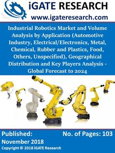 "This is the 3rd edition report on Industrial Robotics by iGATE RESEARCH. The report titled ""Industrial Robotics Market and Volume Analysis by Application (Automotive Industry, Electrical/Electronics, Metal, Chemical, Rubber and Plastics, Food, Others, Unspecified), Geographical Distribution and Key Players Analysis - Global Forecast to 2024"" provides a comprehensive assessment of the fast-evolving, high-growth Industrial Robotics Market. Industry Research, Market Research, Industrial Robots, Key Player, Automotive Industry, Robotics, Assessment, Electronics, Marketing"