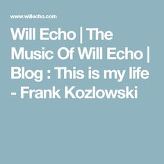 Will Echo | The Music Of Will Echo | Blog : This is my life - Frank Kozlowski