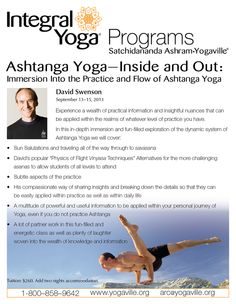 "Master Yogi David Swenson will offer his popular ""Physics of Flight Vinyasa Techniques,"" providing detailed information for jumping through and back in asana. Alternatives will also be given for the more challenging postures to allow students of all levels to attend. http://www.yogaville.org/products/ashtanga-yoga-inside-and-out-immersion-into-the-practice-and-flow-of-ashtanga-yoga/"