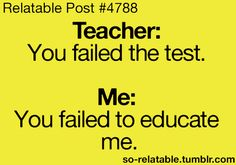 Teacher: You failed the test Me: You failed to educate me