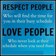 RESPECT PEOPLE who will find the time for you in their busy schedule. LOVE PEOPLE who never look at their schedule when you need them. #quotes