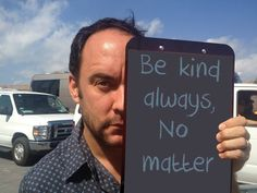Words to live by AND Dave Matthews. Be Kind Always, Dave Matthews Band, Soundtrack To My Life, Him Band, Music Love, Happy Thoughts, Fun To Be One, Cool Bands, Make Me Smile