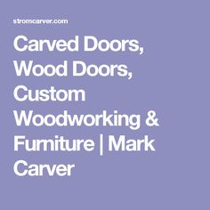 Carved Doors, Wood Doors, Custom Woodworking & Furniture | Mark Carver