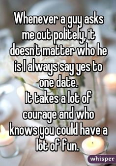 Whenever a guy asks me out politely, it doesn't matter who he is I always say yes to one date. It takes a lot of courage and who knows you could have a lot of fun.