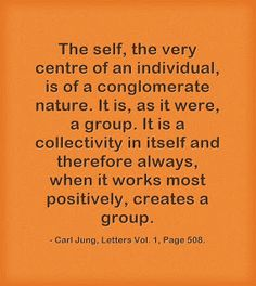 The self, the very centre of an individual, is of a conglomerate nature. It is, as it were, a group. It is a collectivity in itself and therefore always, when it works most positively, creates a group. ~Carl Jung, Letters Vol. 1, Page 508.