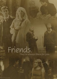 friends, they´re always there for you - Luna. I ALWAYS wanted Harry and Luna to get together.