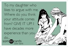 To my daughter who likes to argue with me. Where do you think your attitude comes from? GIVE IT UP! I have decades more experience than you do... | Somewhat Topical Ecard | someecards.com