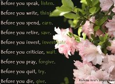 Before you speak, listen.  Before you write, think.  Before you spend, earn.  Before you retire, save.  Before you invest, investigate.  Before you criticize, wait.  Before you pray, forgive.  Before you quit, try.  Before you die, give.