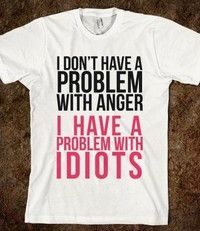 I Don't Have a Problem with Anger... - expressions - Skreened T-shirts, Organic Shirts, Hoodies, Kids Tees, Baby One-Pieces and Tote Bags