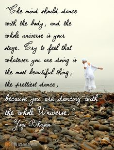 The mind should dance with the body, and the whole universe is your stage. Try to feel that whatever you are doing is the most beautiful thing, the prettiest dance, because you are dancing with the whole universe. - Yogi Bhajan Quotes