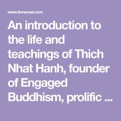 An introduction to the life and teachings of Thich Nhat Hanh, founder of Engaged Buddhism, prolific Zen teacher, best-selling author, and peace activist.