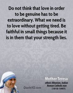 Do not think that love in order to be genuine has to be extraordinary...
