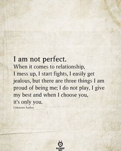 I am not perfect. When it comes to relationship, I mess up, I start fights, I easily get jealous, but there are three things I am proud of being me. Messed Up Quotes, Love Quotes For Him, True Quotes, Words Quotes, Quotes To Live By, I Messed Up, Being Perfect Quotes, Love Is Beautiful Quotes, Love Ending Quotes