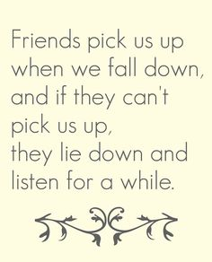 Friends pick us up when we fall down.......