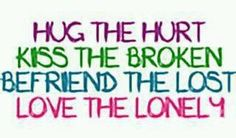 Hug the hurt, kiss the broken, befriend the lost, love the lonely!