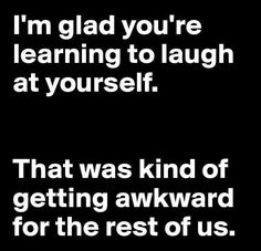 I'm glad you're learning to laugh at yourself. That was kind of getting awkward for the rest of us....At the receiving end in which one breaks up with you.....laugh at yourself . Out of the box thoughts☺