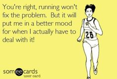 You're right, running won't fix the problem. But it will put me in a better mood for when I actually have to deal with it.