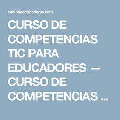 CURSO DE COMPETENCIAS TIC PARA EDUCADORES — CURSO DE COMPETENCIAS TIC PARA EDUCADORES