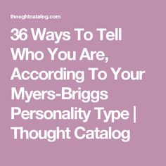 36 Ways To Tell Who You Are, According To Your Myers-Briggs Personality Type | Thought Catalog