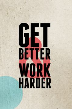 Get Better & Work Harder