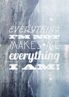 Everything I am not makes me everything I am...