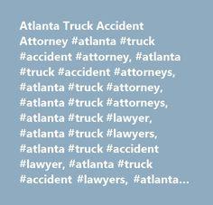 Atlanta Truck Accident Attorney #atlanta #truck #accident #attorney, #atlanta #truck #accident #attorneys, #atlanta #truck #attorney, #atlanta #truck #attorneys, #atlanta #truck #lawyer, #atlanta #truck #lawyers, #atlanta #truck #accident #lawyer, #atlanta #truck #accident #lawyers, #atlanta #semi-truck #attorney, #atlanta #semi-truck #attorneys, #atlanta #semi-truck #lawyer, #atlanta #semi-truck #lawyers, #atlanta #18 #wheeler #attorney, #atlanta #18 #wheeler #attorneys, #atlanta #18…