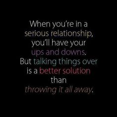 When you're in a serious relationship you'll have ups and downs. But talking things over is a better solution than throwing it all away . Cute Quotes, Great Quotes, Quotes To Live By, Funny Quotes, Inspirational Quotes, Awesome Quotes, Quotable Quotes, Meaningful Quotes, Motivational Memes