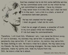 God has created me to do him some definite service. He has committed some work to me which he has not committed to another… ~ Cardinal John Henry Newman
