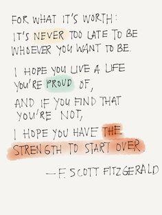 """""""Per quello che vale: non è mai troppo tardi per essere quello che vuoi essere. Mi auguro tu possa essere orgoglioso della tua vita e se ti accorgi di non esserlo, spero che tu riesca a trovare la forza di ricominciare da zero."""" Francis Scott Fitzgerald"""