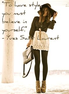 To have style you must believe in  yourself -Yves Saint Laurent